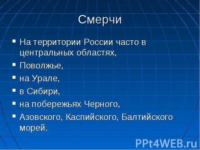 Смерчи На территории России часто в центральных областях, Поволжье, на Урале, в Сибири, на побережьях Черного, Азовского, Каспийского, Балтийского морей.