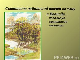 Составьте небольшой текст на тему « Весной» , используя смысловые частицы.