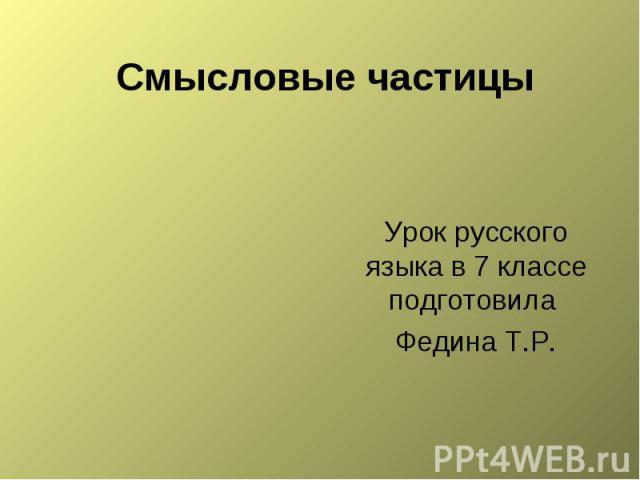 Смысловые частицы Урок русского языка в 7 классе подготовила Федина Т.Р.
