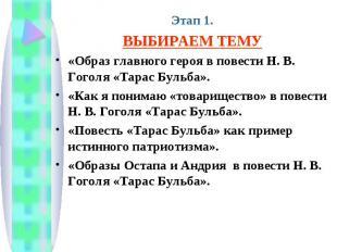 Этап 1.ВЫБИРАЕМ ТЕМУ«Образ главного героя в повести Н. В. Гоголя «Тарас Бульба».