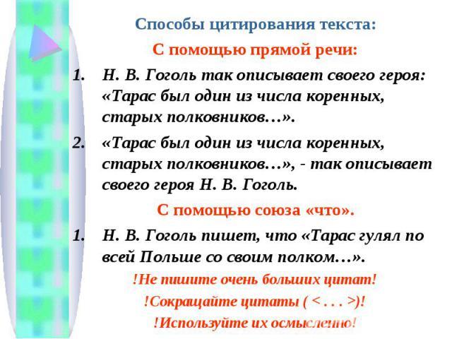 Способы цитирования текста:С помощью прямой речи:Н. В. Гоголь так описывает своего героя: «Тарас был один из числа коренных, старых полковников…».«Тарас был один из числа коренных, старых полковников…», - так описывает своего героя Н. В. Гоголь.С по…