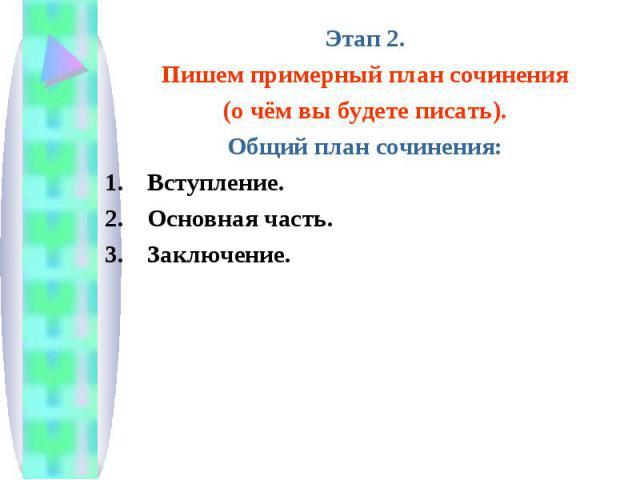 Этап 2.Пишем примерный план сочинения(о чём вы будете писать).Общий план сочинения:Вступление.Основная часть.Заключение.
