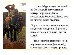 Илья Муромец – старший из богатырей, находится в центре картины. Лицо мужественн