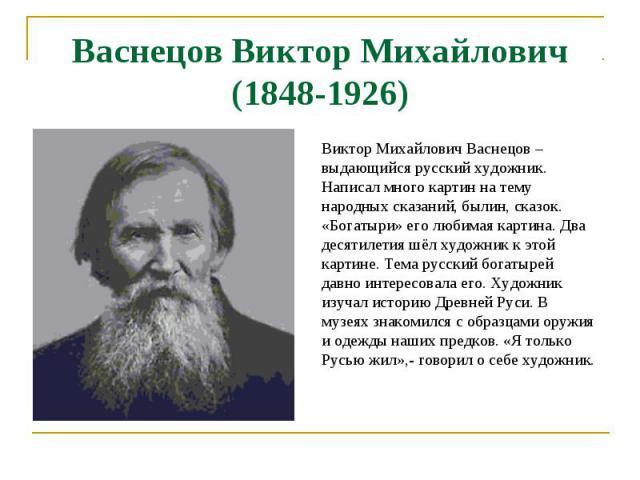Васнецов Виктор Михайлович(1848-1926) Виктор Михайлович Васнецов – выдающийся русский художник. Написал много картин на тему народных сказаний, былин, сказок. «Богатыри» его любимая картина. Два десятилетия шёл художник к этой картине. Тема русский …