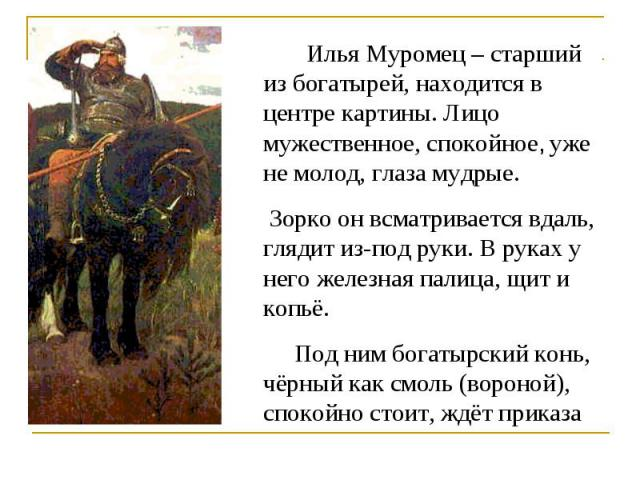 Илья Муромец – старший из богатырей, находится в центре картины. Лицо мужественное, спокойное, уже не молод, глаза мудрые. Зорко он всматривается вдаль, глядит из-под руки. В руках у него железная палица, щит и копьё. Под ним богатырский конь, чёрны…