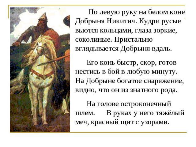 По левую руку на белом коне Добрыня Никитич. Кудри русые вьются кольцами, глаза зоркие, соколиные. Пристально вглядывается Добрыня вдаль. Его конь быстр, скор, готов нестись в бой в любую минуту. На Добрыне богатое снаряжение, видно, что он из знатн…