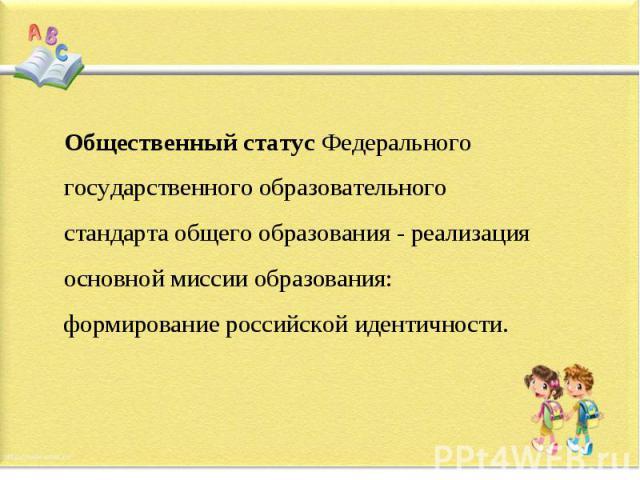Общественный статус Федерального государственного образовательного стандарта общего образования - реализация основной миссии образования: формирование российской идентичности.