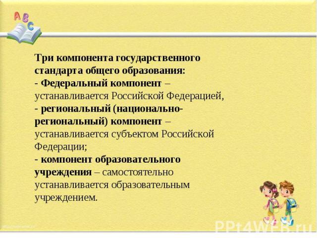 Три компонента государственного стандарта общего образования:- Федеральный компонент – устанавливается Российской Федерацией,- региональный (национально-региональный) компонент – устанавливается субъектом Российской Федерации;- компонент образовател…
