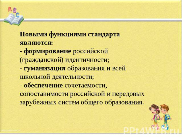 Новыми функциями стандарта являются:- формирование российской (гражданской) идентичности; - гуманизация образования и всей школьной деятельности;- обеспечение сочетаемости, сопоставимости российской и передовых зарубежных систем общего образования.