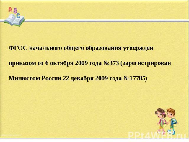 ФГОС начального общего образования утвержден приказом от 6 октября 2009 года №373 (зарегистрирован Минюстом России 22 декабря 2009 года №17785)