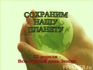 СОХРАНИМНАШУ ПЛАНЕТУ 22 апреля -Всемирный день Земли