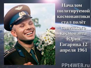 Началом пилотируемой космонавтики стал полёт советского космонавта Юрия Гагарина