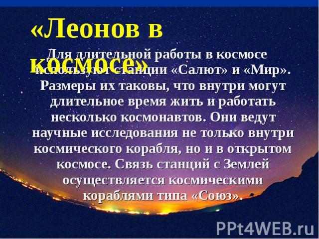 «Леонов в космосе» Для длительной работы в космосе используют станции «Салют» и «Мир». Размеры их таковы, что внутри могут длительное время жить и работать несколько космонавтов. Они ведут научные исследования не только внутри космического корабля, …