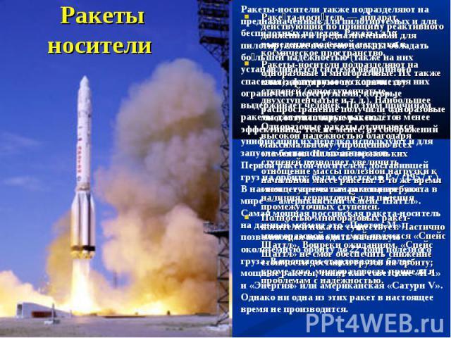 Ракеты носители Ракеты-носители также подразделяют на предназначенные для пилотируемых и для беспилотных полётов. Ракеты для пилотируемых полётов должны обладать большей надёжностью (также на них устанавливается система аварийного спасения); допусти…