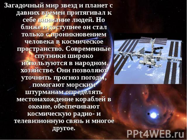 Загадочный мир звезд и планет с давних времен притягивал к себе внимание людей. Но ближе и доступнее он стал только с проникновением человека в космическое пространство. Современные спутники широко используются в народном хозяйстве. Они позволяют ут…