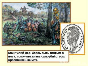 Квинтилий Вар, боясь быть взятым в плен, покончил жизнь самоубийством, бросившис