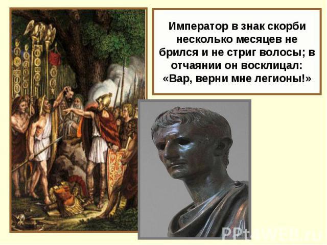 Император в знак скорби несколько месяцев не брился и не стриг волосы; в отчаянии он восклицал: «Вар, верни мне легионы!»