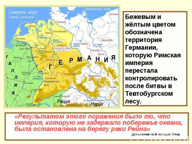 Бежевым и жёлтым цветом обозначена территория Германии, которую Римская империя перестала контролировать после битвы в Тевтобургском лесу. «Результатом этого поражения было то, что империя, которую не задержало побережье океана, была остановлена на …