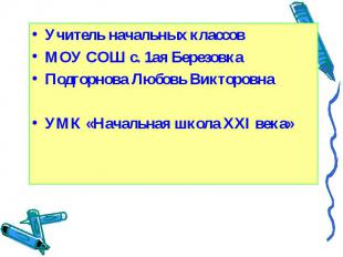 Учитель начальных классовМОУ СОШ с. 1ая БерезовкаПодгорнова Любовь ВикторовнаУМК