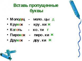 Вставь пропущенные буквы Молодец - моло . цыКружок - кру . киКоготь - ко . тиПир