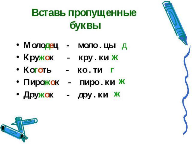 Вставь пропущенные буквы Молодец - моло . цыКружок - кру . киКоготь - ко . тиПирожок - пиро . киДружок - дру . ки
