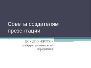 Советы создателям презентации БОУ ДПО «ИРООО»кафедра гуманитарного образования