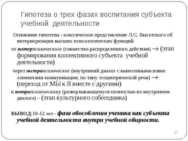 Гипотеза о трех фазах воспитания субъекта учебной деятельности Основание гипотезы - классическое представление Л.С.Выготского об интериоризации высших психологических функций:от интерпсихического (совместно-распределенного действия) (этап формирова…