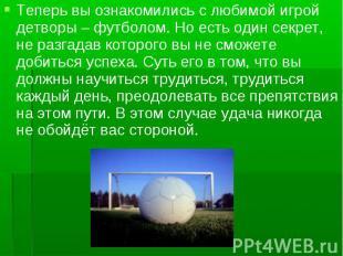 Теперь вы ознакомились с любимой игрой детворы – футболом. Но есть один секрет,