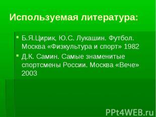 Используемая литература: Б.Я.Цирик, Ю.С. Лукашин. Футбол. Москва «Физкультура и
