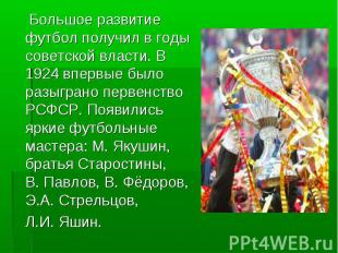 Большое развитие футбол получил в годы советской власти. В 1924 впервые было раз