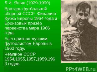 Л.И. Яшин (1929-1990) Вратарь футбольной сборной СССР. Финалист Кубка Европы 196