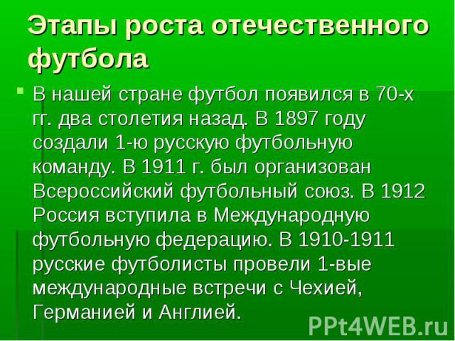 Этапы роста отечественного футбола В нашей стране футбол появился в 70-х гг. два столетия назад. В 1897 году создали 1-ю русскую футбольную команду. В 1911 г. был организован Всероссийский футбольный союз. В 1912 Россия вступила в Международную футб…