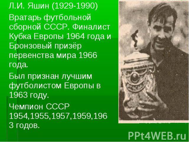 Л.И. Яшин (1929-1990) Вратарь футбольной сборной СССР. Финалист Кубка Европы 1964 года и Бронзовый призёр первенства мира 1966 года. Был признан лучшим футболистом Европы в 1963 году. Чемпион СССР 1954,1955,1957,1959,1963 годов.