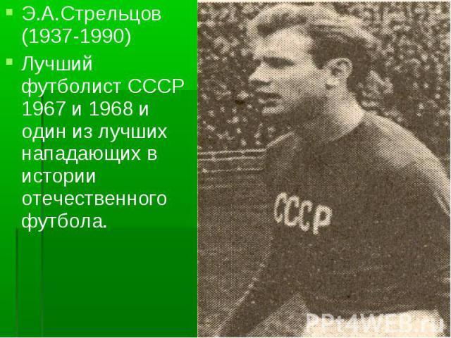 Э.А.Стрельцов (1937-1990)Лучший футболист СССР 1967 и 1968 и один из лучших нападающих в истории отечественного футбола.