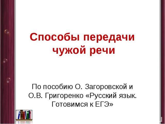 Способы передачи чужой речи По пособию О. Загоровской и О.В. Григоренко «Русский язык. Готовимся к ЕГЭ»