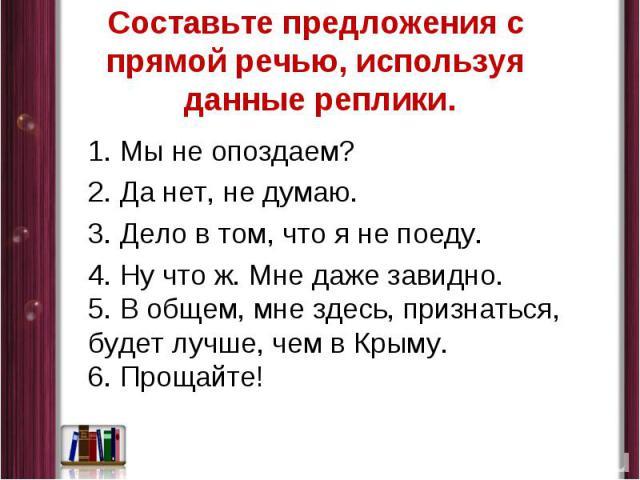 Составьте предложения с прямой речью, используя данные реплики. 1.Мы не опоздаем? 2.Да нет, не думаю. 3.Дело втом, что я не поеду. 4.Ну что ж. Мне даже завидно. 5.Вобщем, мне здесь, признаться, будет лучше, чем в Крыму. 6.Прощайте!