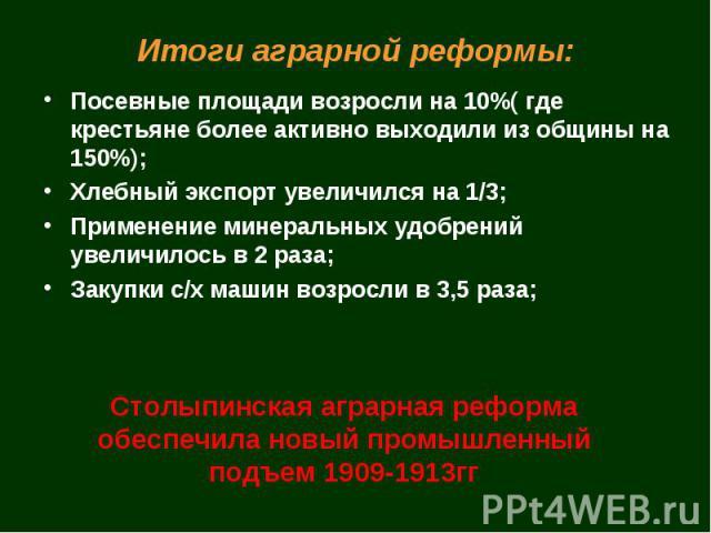 Итоги аграрной реформы: Посевные площади возросли на 10%( где крестьяне более активно выходили из общины на 150%);Хлебный экспорт увеличился на 1/3;Применение минеральных удобрений увеличилось в 2 раза;Закупки с/х машин возросли в 3,5 раза;Столыпинс…