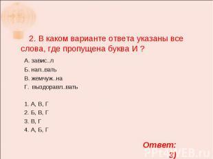 2. В каком варианте ответа указаны все слова, где пропущена буква И ? А. завис..