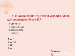 4. В каком варианте ответа указаны слова, где пропущена буква Е ? А. вытерп..л Б
