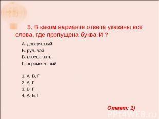 5. В каком варианте ответа указаны все слова, где пропущена буква И ? А. доверч.