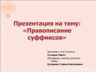Презентация на тему: «Правописание суффиксов» Выполнил: уч-к 9 классаСухарев Пав
