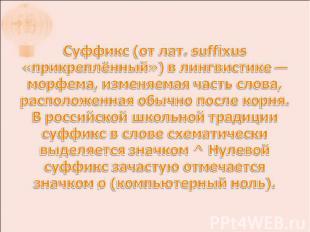 Суффикс (от лат. suffixus «прикреплённый») в лингвистике — морфема, изменяемая ч