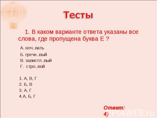 Тесты 1. В каком варианте ответа указаны все слова, где пропущена буква Е ? А. ноч..вать Б. гречн..вый В. завистл..вый Г. стро..вой 1. А, В, Г 2. Б, В 3. А, Г 4.А, Б, Г