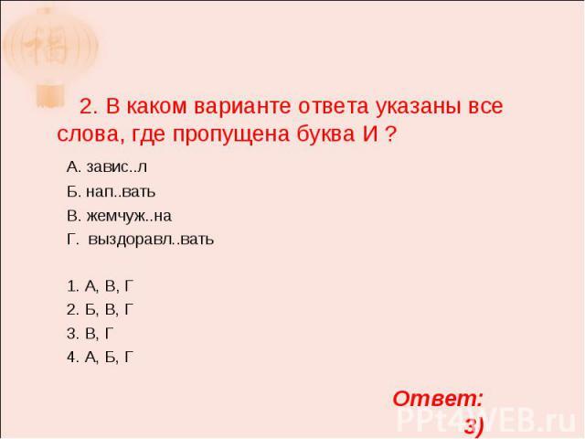 2. В каком варианте ответа указаны все слова, где пропущена буква И ? А. завис..л Б. нап..вать В. жемчуж..на Г. выздоравл..вать 1. А, В, Г 2. Б, В, Г 3. В, Г 4. А, Б, Г