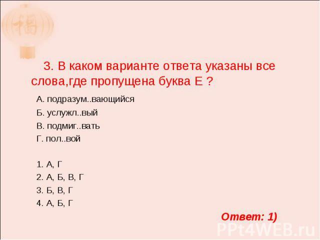 3. В каком варианте ответа указаны все слова,где пропущена буква Е ? А. подразум..вающийся Б. услужл..вый В. подмиг..вать Г. пол..вой 1. А, Г 2. А, Б, В, Г 3. Б, В, Г 4. А, Б, Г
