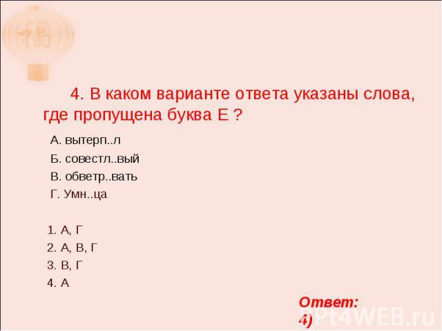 4. В каком варианте ответа указаны слова, где пропущена буква Е ? А. вытерп..л Б. совестл..вый В. обветр..вать Г. Умн..ца 1. А, Г 2. А, В, Г 3. В, Г 4. А