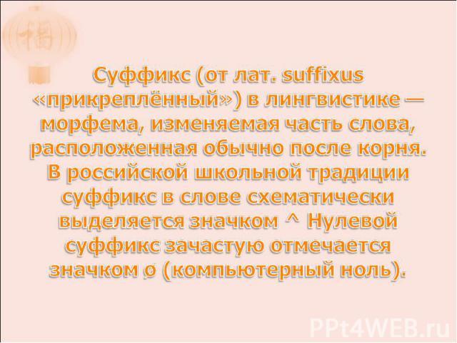 Суффикс (от лат. suffixus «прикреплённый») в лингвистике — морфема, изменяемая часть слова, расположенная обычно после корня. В российской школьной традиции суффикс в слове схематически выделяется значком ^ Нулевой суффикс зачастую отмечается значко…