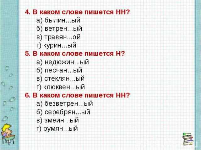 4.В каком слове пишется НН?а)былин...ый б)ветрен...ыйв)травян...ойг)курин...ый5.В каком слове пишется Н?а)недюжин...ыйб)песчан...ыйв)стеклян...ыйг)клюквен...ый6.В каком слове пишется НН?…