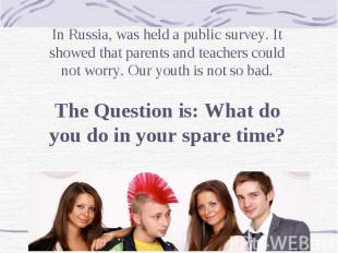 In Russia, was held a public survey. It showed that parents and teachers could n