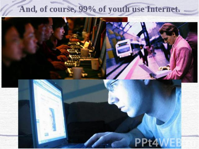And, of course, 99% of youth use Internet.